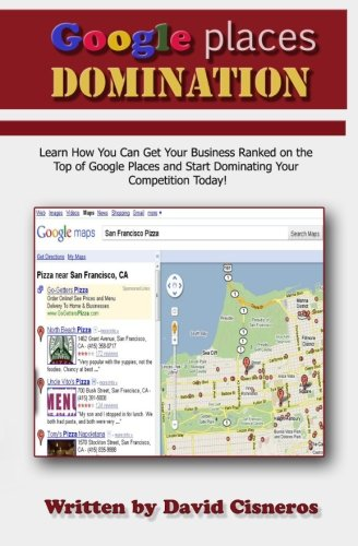 Read Online Google Places Domination: Get Your Local Business Ranked at the Top of Google Places and start Dominating your Competition. pdf
