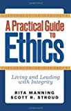 A Practical Guide to Ethics: Living and Leading with Integrity, Rita Manning, Scott R. Stroud, 0813343828