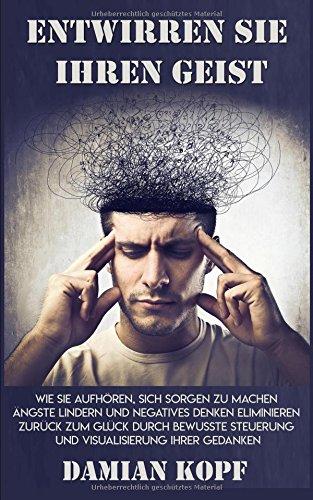 Entwirren Sie Ihren Geist - Wie Sie aufhören, sich Sorgen zu machen, Ängste lindern und negatives Denken eliminieren. Zurück zum Glück durch bewusste Steuerung und Visualisierung Ihrer Gedanken.