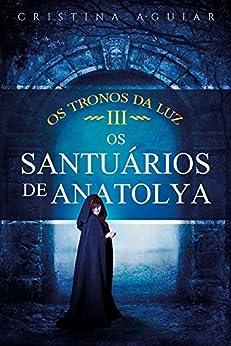 Os Santuários de Anatolya (Saga Os Tronos da Luz Livro 3) por [Aguiar, Cristina]