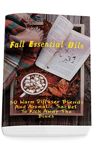 Fall Essential Oils: 30 Warm Diffuser Blends And Aromatic Sachet To Kick Away The Blues: (Young Living Essential Oils Guide, Essential Oils Book, Essential Oils For Weight Loss) (English Edition)