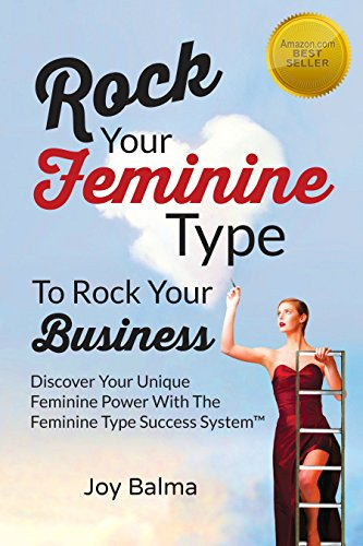 Rock Your Feminine Type To Rock Your Business: Discover Your Unique Feminine Power With The Feminine Type Success System ()