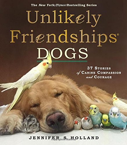 Unlikely Friendships: Dogs: 37 Stories of Canine Compassion and Courage