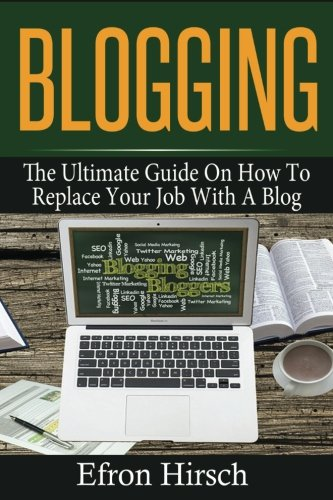 Blogging: The Ultimate Guide On How To Replace Your Job With A Blog (Blogging, Make Money Blogging, Blog, Blogging For Profit, Blogging For Beginners) (Volume 1)