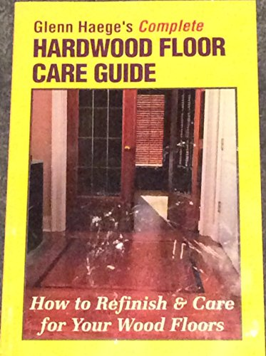 Glenn Haeges Complete Hardwood Floor Care Guide How To Refinish Care For Your Wood Floor