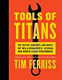 Tools of Titans: The Tactics, Routines, and Habits of Billionaires, Icons, and World-Class Performers (print edition)