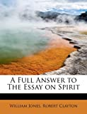 A Full Answer to the Essay on Spirit, William Jones and Robert Clayton, 1115006223