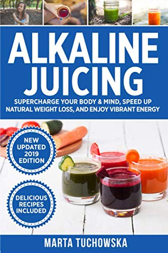 Alkaline Juicing: Supercharge Your Body & Mind, Speed Up Natural Weight Loss, and Enjoy Vibrant Energy (Alkaline Drinks, Alkaline Diet for Beginners) (Best Natural Cleanse For Weight Loss)