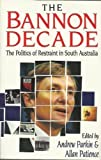 Front cover for the book The Bannon decade : the politics of restraint in South Australia by Andrew Parkin