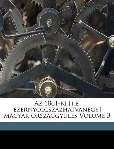 Read Online AZ 1861-KI [I.E. Ezernyolcsz Zhatvanegy] Magyar Orsz Ggy L S Volume 3 (Hungarian Edition) pdf epub