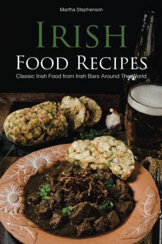 Irish Food Recipes: Classic Irish Food from Irish Bars Around the World by Martha Stephenson