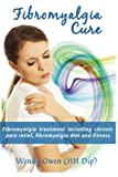 Fibromyalgia Cure: Fibromyalgia treatment including chronic pain relief, fibromyalgia diet and fitness (Natural Health Books) (Volume 3)