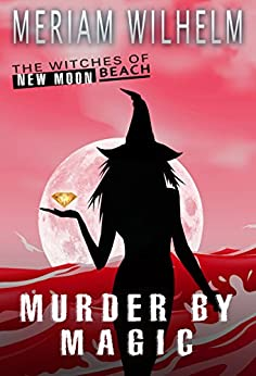 Murder By Magic (The Witches Of New Moon Beach Book 6) by [Wilhelm, Meriam]
