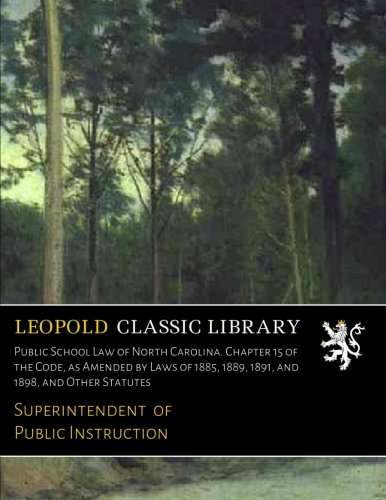 Download Public School Law of North Carolina. Chapter 15 of the Code, as Amended by Laws of 1885, 1889, 1891, and 1898, and Other Statutes PDF