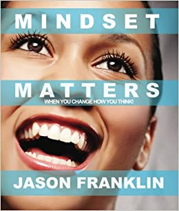 Mindset Matters: When You Change How You Think: Jason Franklin: 9780999345542: Amazon.com: Books