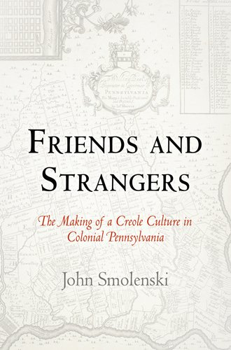 Friends and Strangers: The Making of a Creole Culture in Colonial Pennsylvania (Early American Studies)
