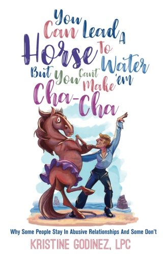 You Can Lead A Horse To Water But You Can't Make 'Em Cha Cha: Why Some People Stay in Abuse and Some Don't