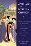 Marriage in the Western Church : The Christianization of Marriage During the Patristic and Early Medieval Periods, Reynolds, Philip Lyndon, 9004100229