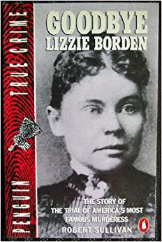 Goodbye Lizzie Borden: The Story of the Trial of America's Most Famous Murderess
