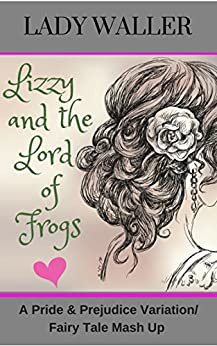 Lizzy and the Lord of Frogs: A Pride and Prejudice Fairy Tale Mash-up by [Waller, Lady]