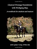 Classical Dressage Foundations with Wolfgang May: A workbook for students and trainers