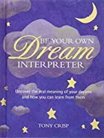 Be Your Own Dream Interpreter: Uncover the real meaning of your dreams and how you can learn from them