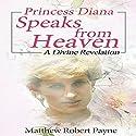 Princess Diana Speaks from Heaven: A Divine Revelation Hörbuch von Matthew Robert Payne Gesprochen von: Kimberly Hughey