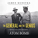 The General and the Genius: Groves and Oppenheimer - The Unlikely Partnership That Built the Atom Bomb | James Kunetka