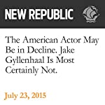 The American Actor May Be in Decline. Jake Gyllenhaal Is Most Certainly Not | Elaine Teng