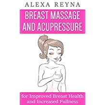 Breast Massage and Acupressure: for Improved Breast Health and Increased Fullness
