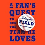 Taking the Field: A Fan's Quest to Run the Team He Loves | Howard Megdal