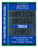 Competitive Advantage through People : Unleashing the Power of the Work Force, Pfeffer, Jeffrey, 0875844138