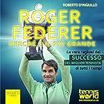 Roger Federer. Perché è il più grande [Roger Federer. Why He Is the Greatest]: Le vere ragioni del successo del miglior tennista di tutti i tempi [The Real Reasons for the Success of the Best Tennis Player of All Time] | Roberto D'Ingiullo