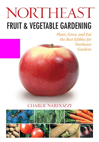 Northeast Fruit & Vegetable Gardening: Plant, Grow, and Eat the Best Edibles for Northeast Gardens (Fruit & Vegetable Gardening Guides) (Best Vegetables To Grow In New England)