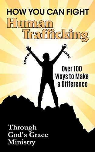 How You Can Fight Human Trafficking: Over 100 Ways to Make a Difference by [Ministry, Through God's Grace]