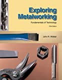 Exploring Metalworking: Fundamentals of Technology, John R. Walker, 1590708687