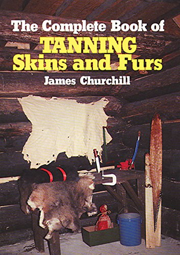 The Complete Book of Tanning Skins & Furs by [Churchill, James]