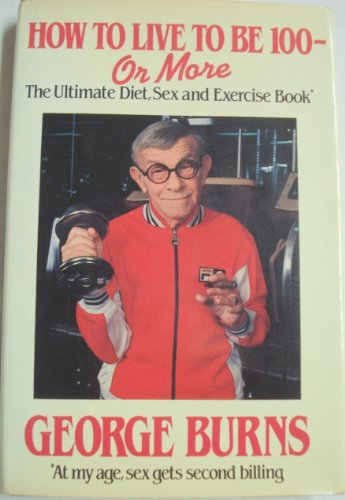 How To Live To Be 100 - Or More by George Burns