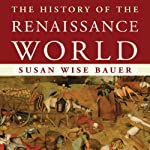 The History of the Renaissance World: From the Rediscovery of Aristotle to the Conquest of Constantinople | Susan Wise Bauer