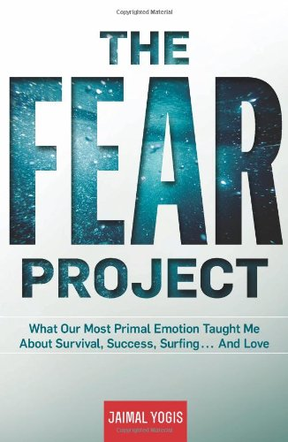 The Fear Project: What Our Most Primal Emotion Taught Me About Survival; Success; Surfing . . . and Love
