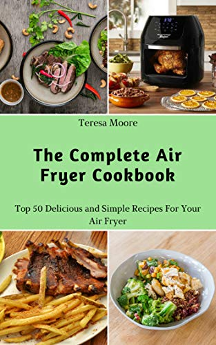 The Complete Air Fryer Cookbook:  Top 50 Delicious and Simple Recipes For Your Air Fryer (Delicious Recipes Book 4) by Teresa  Moore