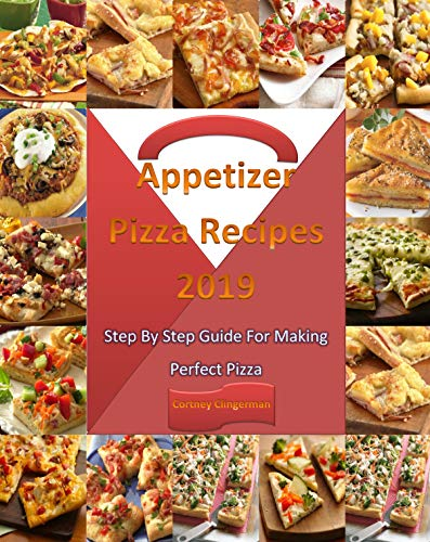 Appetizer Pizza Recipes: Appetizer Pizza Recipes 2019: Appetizer Pizza Recipes:  Appetizer Pizza Recipe Cookbook 2019: Appetizer Pizza Recipes: Step By Step Guide For Making Perfect Appetizer Pizza by Cortney Clingerman