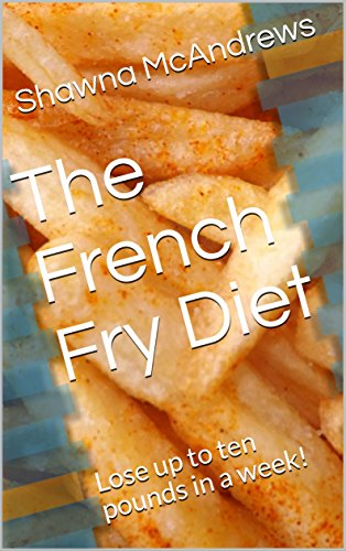 The French Fry Diet: Lose up to ten pounds in a week! (English Edition)