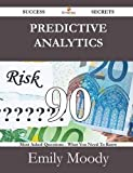 Predictive Analytics 90 Success Secrets - 90 Most Asked Questions on Predictive Analytics - What You Need to Know, Emily Moody, 1488527709