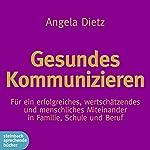 Gesundes Kommunizieren: Für ein erfolgreiches, wertschätzendes und menschliches Miteinander in Familie, Schule und Beruf   Angela Dietz
