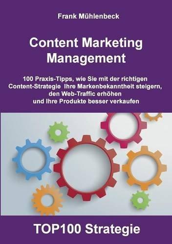 Content Marketing Management: 100 Praxis-Tipps, wie Sie mit der richtigen Content Strategie Ihre Markenbekanntheit steigern, den Web-Traffic erhöhen und Ihre Produkte  besser verkaufen