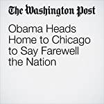 Obama Heads Home to Chicago to Say Farewell the Nation | Juliet Eilperin