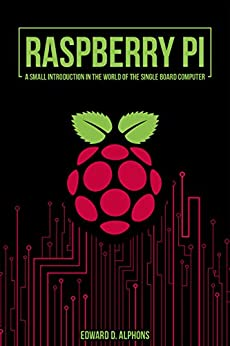 Raspberry Pi: A small introduction in the world of the Single Board Computer by [Alphons, Edward D.]