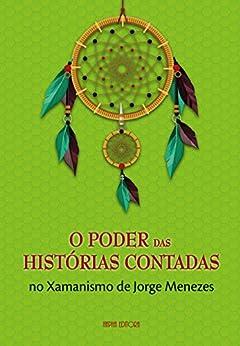 O Poder das Histórias Contadas no Xamanismo de Jorge Menezes por [Menezes, Jorge]