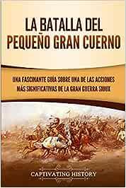La Batalla del Pequeño Gran Cuerno: Una Fascinante Guía sobre una de las Acciones Más Significativas de la Gran Guerra Sioux